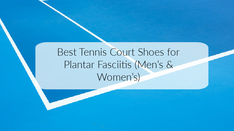 Best Tennis Court Shoes for Plantar Fasciitis (Men's & Women's)