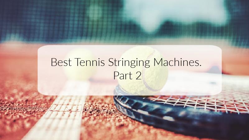 Best Tennis Stringing Machines. Part 2