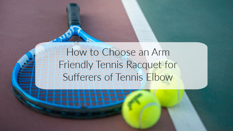 How to Choose an Arm Friendly Tennis Racquet for Sufferers of Tennis Elbow
