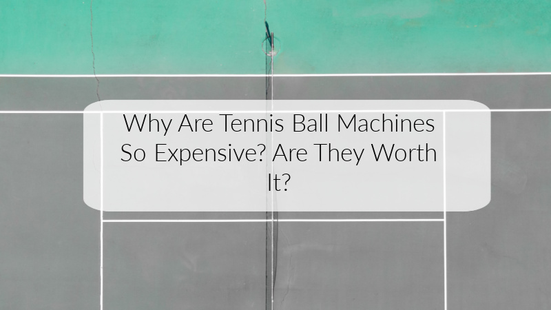Why Are Tennis Ball Machines So Expensive Are They Worth It